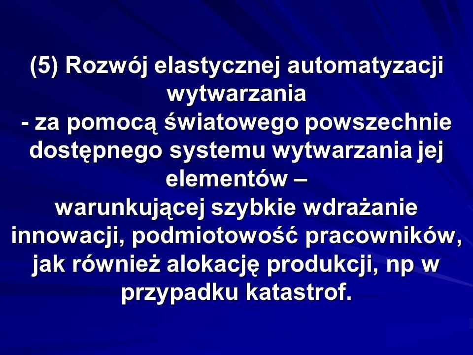 (5) Rozwój elastycznej automatyzacji wytwarzania - za pomocą światowego powszechnie dostępnego systemu wytwarzania jej elementów – warunkującej szybki