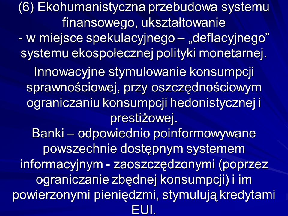 (6) Ekohumanistyczna przebudowa systemu finansowego, ukształtowanie - w miejsce spekulacyjnego – deflacyjnego systemu ekospołecznej polityki monetarne