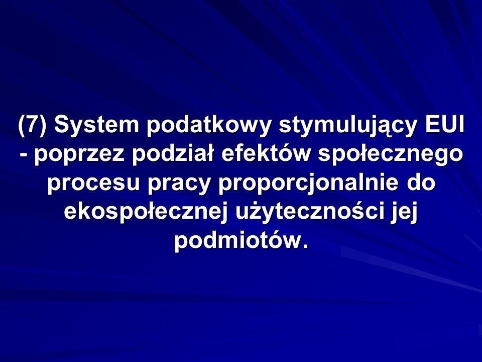 (7) System podatkowy stymulujący EUI - poprzez podział efektów społecznego procesu pracy proporcjonalnie do ekospołecznej użyteczności jej podmiotów.