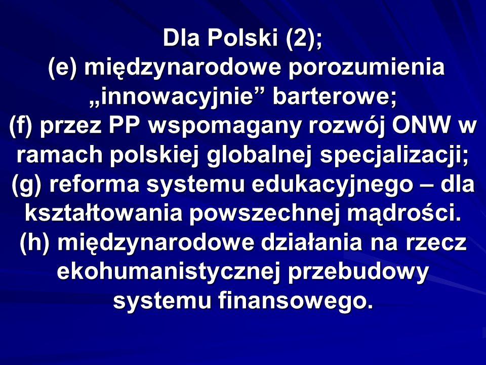 Dla Polski (2); (e) międzynarodowe porozumienia innowacyjnie barterowe; (f) przez PP wspomagany rozwój ONW w ramach polskiej globalnej specjalizacji; (g) reforma systemu edukacyjnego – dla kształtowania powszechnej mądrości.