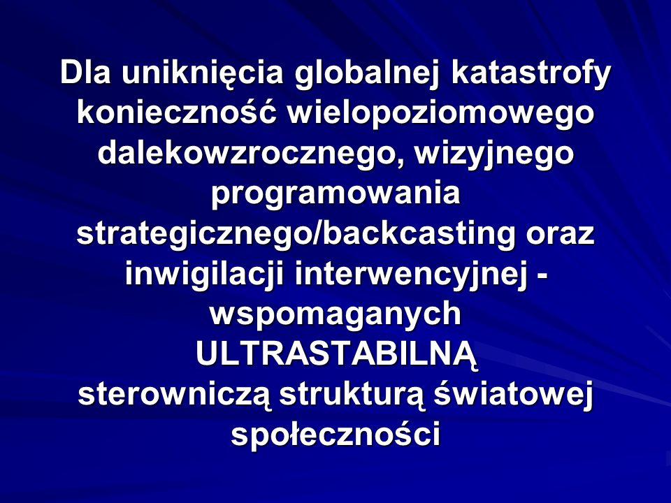 Dla uniknięcia globalnej katastrofy konieczność wielopoziomowego dalekowzrocznego, wizyjnego programowania strategicznego/backcasting oraz inwigilacji interwencyjnej - wspomaganych ULTRASTABILNĄ sterowniczą strukturą światowej społeczności
