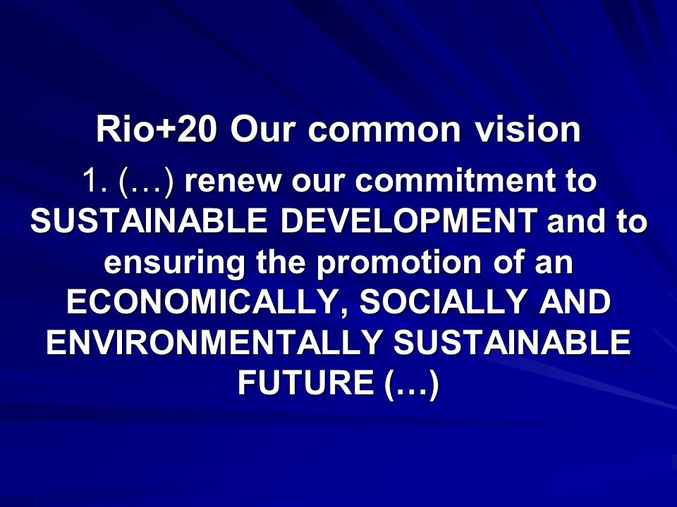 Rio+20 Our common vision 1. (…) renew our commitment to SUSTAINABLE DEVELOPMENT and to ensuring the promotion of an ECONOMICALLY, SOCIALLY AND ENVIRON