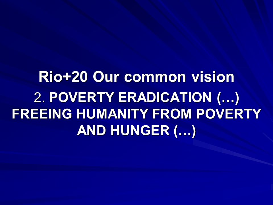 Rio+20 Our common vision 2. POVERTY ERADICATION (…) FREEING HUMANITY FROM POVERTY AND HUNGER (…)