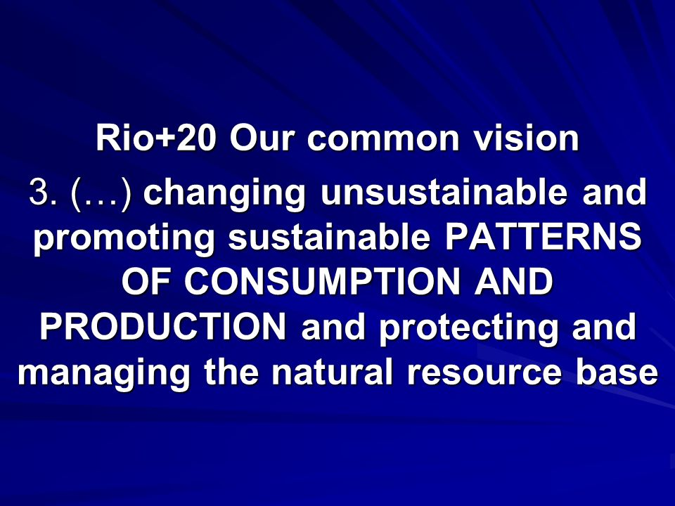 Rio+20 Our common vision 3. (…) changing unsustainable and promoting sustainable PATTERNS OF CONSUMPTION AND PRODUCTION and protecting and managing th