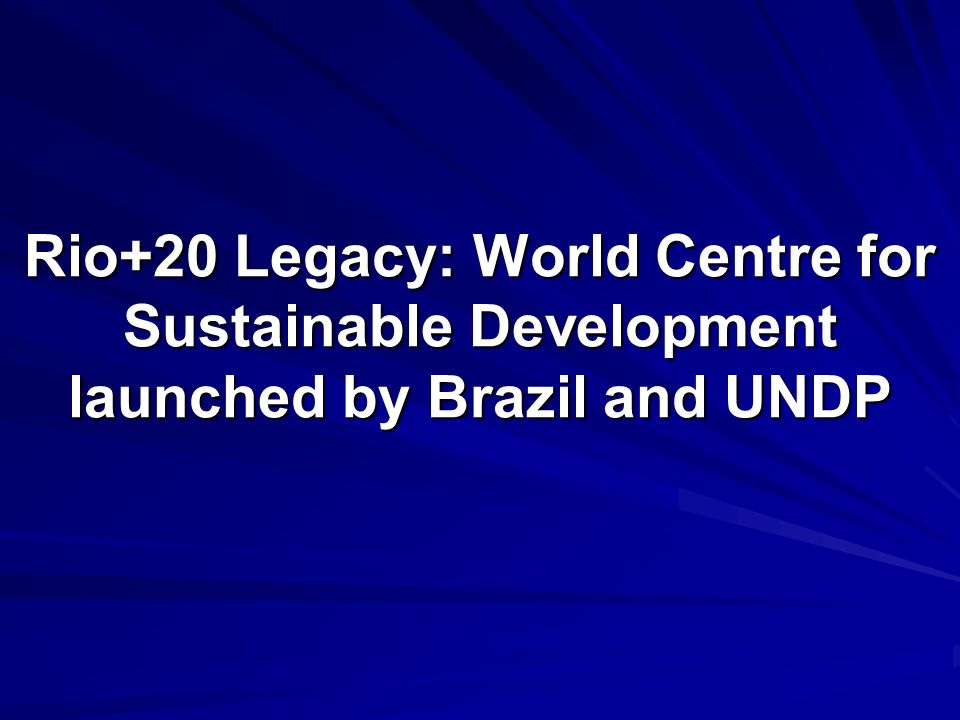 Rio+20 Legacy: World Centre for Sustainable Development launched by Brazil and UNDP