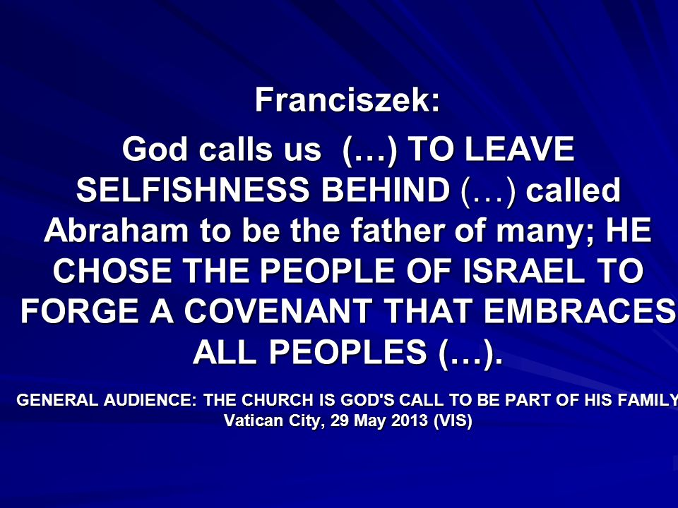 Franciszek: God calls us (…) TO LEAVE SELFISHNESS BEHIND (…) called Abraham to be the father of many; HE CHOSE THE PEOPLE OF ISRAEL TO FORGE A COVENAN