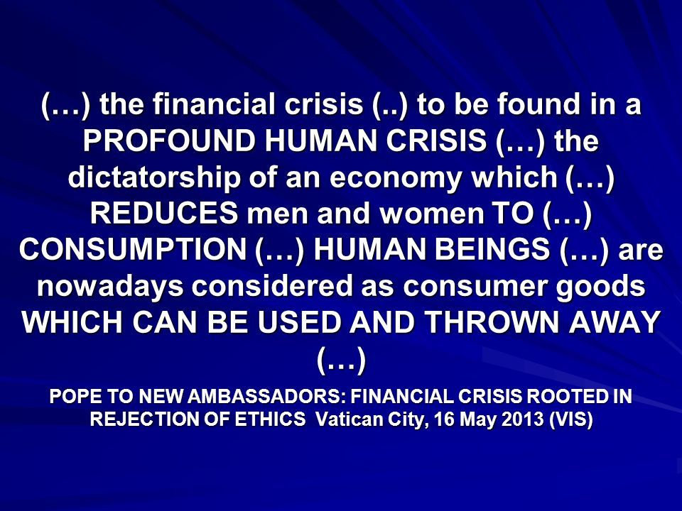 (…) the financial crisis (..) to be found in a PROFOUND HUMAN CRISIS (…) the dictatorship of an economy which (…) REDUCES men and women TO (…) CONSUMPTION (…) HUMAN BEINGS (…) are nowadays considered as consumer goods WHICH CAN BE USED AND THROWN AWAY (…) POPE TO NEW AMBASSADORS: FINANCIAL CRISIS ROOTED IN REJECTION OF ETHICS Vatican City, 16 May 2013 (VIS)
