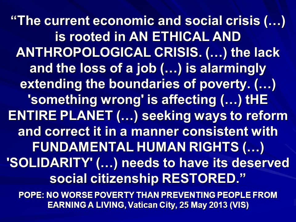 The current economic and social crisis (…) is rooted in AN ETHICAL AND ANTHROPOLOGICAL CRISIS.