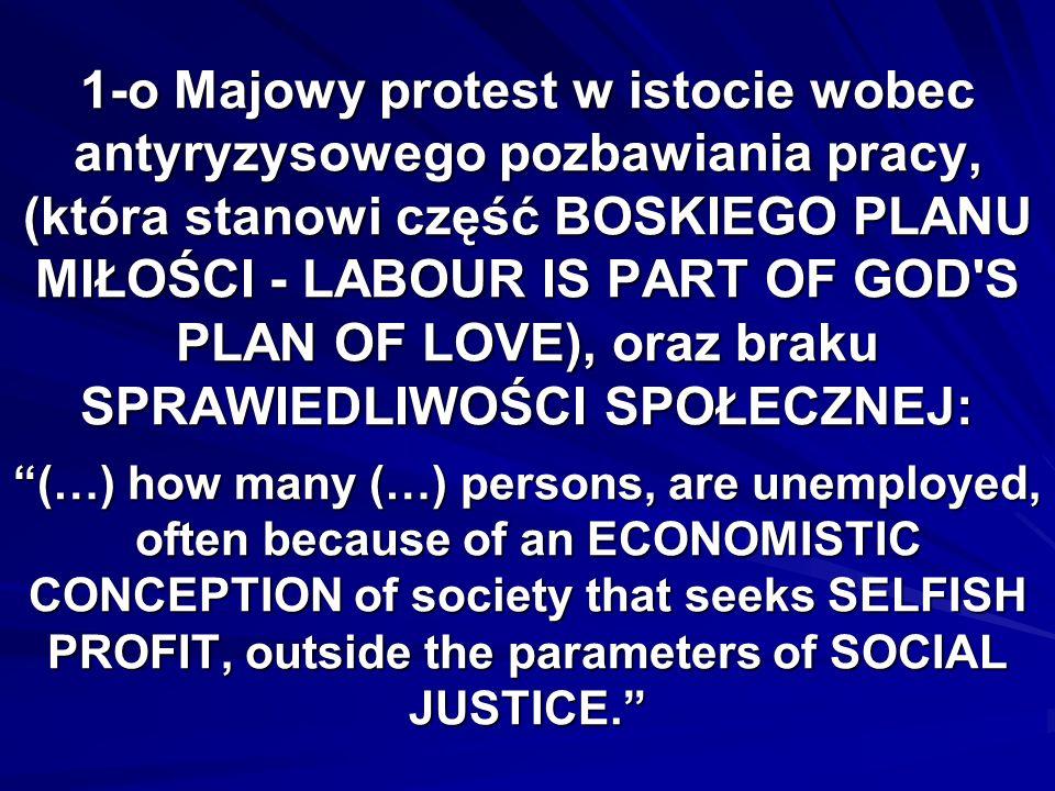 1-o Majowy protest w istocie wobec antyryzysowego pozbawiania pracy, (która stanowi część BOSKIEGO PLANU MIŁOŚCI - LABOUR IS PART OF GOD S PLAN OF LOVE), oraz braku SPRAWIEDLIWOŚCI SPOŁECZNEJ: (…) how many (…) persons, are unemployed, often because of an ECONOMISTIC CONCEPTION of society that seeks SELFISH PROFIT, outside the parameters of SOCIAL JUSTICE.