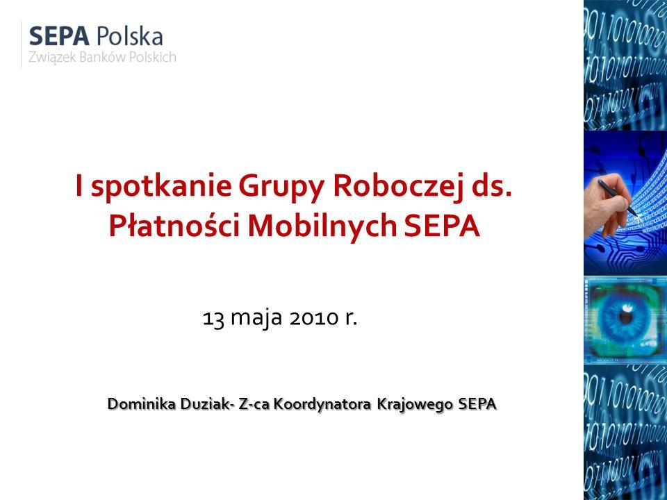 I spotkanie Grupy Roboczej ds. Płatności Mobilnych SEPA 13 maja 2010 r. Dominika Duziak- Z-ca Koordynatora Krajowego SEPA