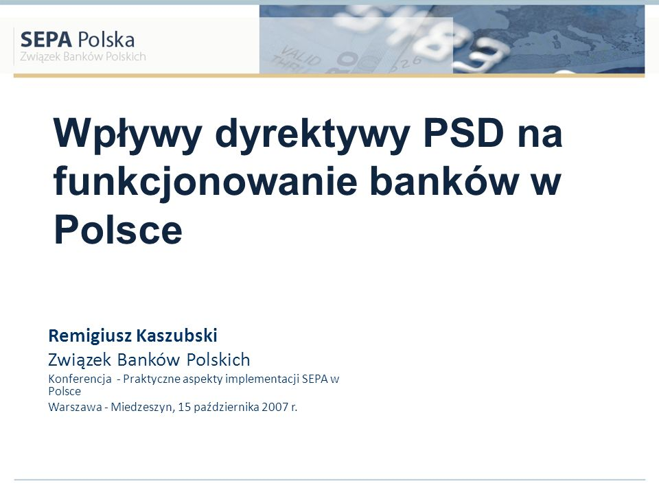 PSD a SEPA PSD – Dyrektywa o usługach płatniczych: Akt prawa Unii Europejskiej konieczność implementacji do prawa polskiego do 1 listopada 2009 Dotyczy wszystkich państw członkowskich UE (27) Dotyczy wszystkich walut państw członkowskich Ma stanowić fundament prawny dla SEPA Ma zastosowanie do wszystkich dostawców usług płatniczych (nie tylko banki)