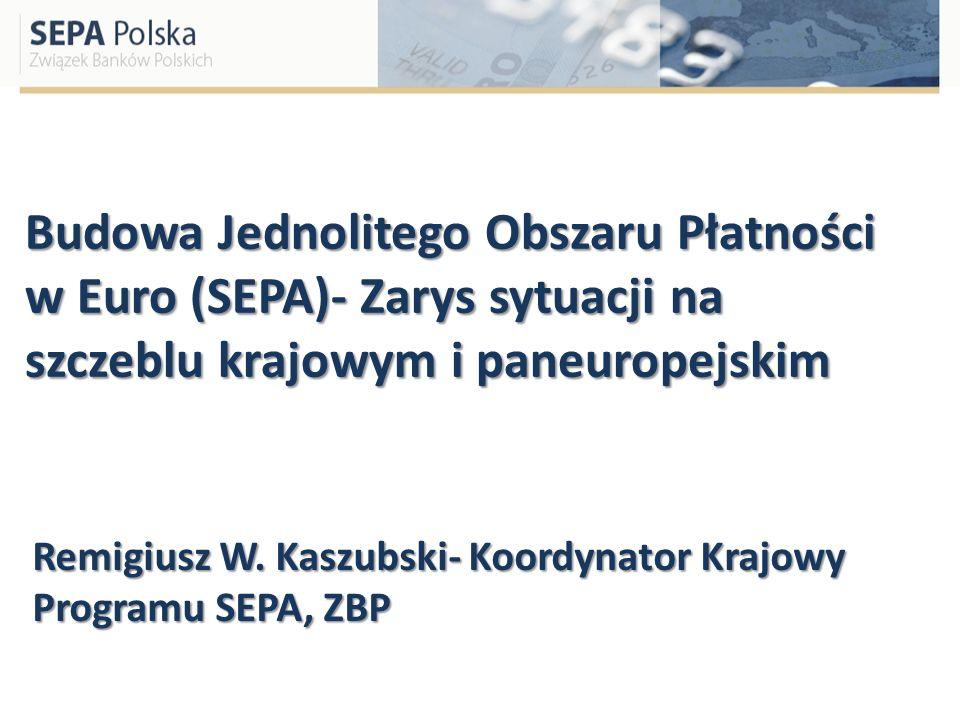Budowa Jednolitego Obszaru Płatności w Euro (SEPA)- Zarys sytuacji na szczeblu krajowym i paneuropejskim Remigiusz W. Kaszubski- Koordynator Krajowy P