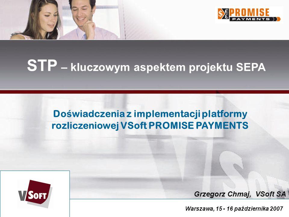 Warszawa, 15 - 16 października 2007 Grzegorz Chmaj, VSoft SA STP – kluczowym aspektem projektu SEPA Do ś wiadczenia z implementacji platformy rozliczeniowej VSoft PROMISE PAYMENTS