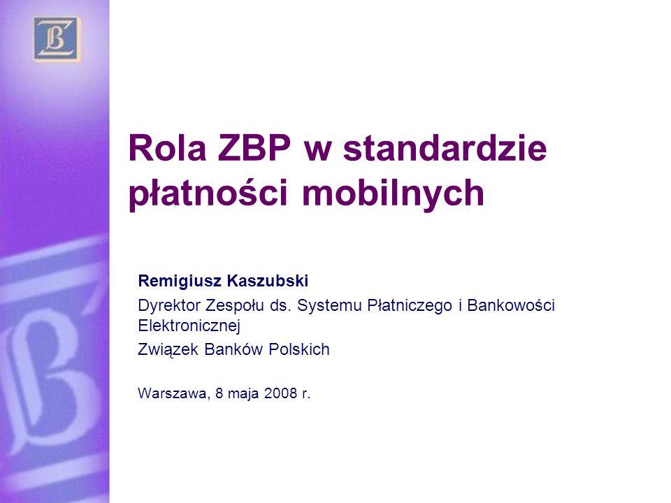 Rola ZBP w standardzie płatności mobilnych Remigiusz Kaszubski Dyrektor Zespołu ds. Systemu Płatniczego i Bankowości Elektronicznej Związek Banków Pol