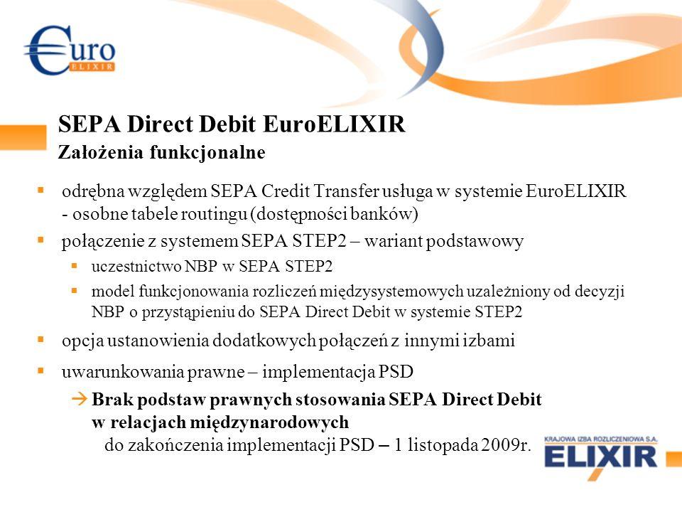 SEPA Direct Debit EuroELIXIR Założenia funkcjonalne odrębna względem SEPA Credit Transfer usługa w systemie EuroELIXIR - osobne tabele routingu (dostępności banków) połączenie z systemem SEPA STEP2 – wariant podstawowy uczestnictwo NBP w SEPA STEP2 model funkcjonowania rozliczeń międzysystemowych uzależniony od decyzji NBP o przystąpieniu do SEPA Direct Debit w systemie STEP2 opcja ustanowienia dodatkowych połączeń z innymi izbami uwarunkowania prawne – implementacja PSD Brak podstaw prawnych stosowania SEPA Direct Debit w relacjach międzynarodowych do zakończenia implementacji PSD – 1 listopada 2009r.