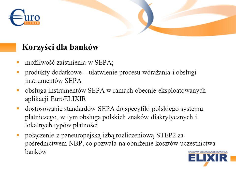 Korzyści dla banków możliwość zaistnienia w SEPA; produkty dodatkowe – ułatwienie procesu wdrażania i obsługi instrumentów SEPA obsługa instrumentów SEPA w ramach obecnie eksploatowanych aplikacji EuroELIXIR dostosowanie standardów SEPA do specyfiki polskiego systemu płatniczego, w tym obsługa polskich znaków diakrytycznych i lokalnych typów płatności połączenie z paneuropejską izbą rozliczeniową STEP2 za pośrednictwem NBP, co pozwala na obniżenie kosztów uczestnictwa banków
