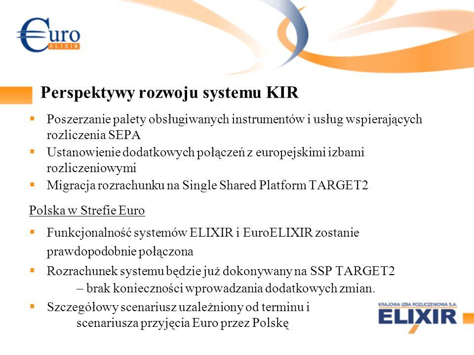 Perspektywy rozwoju systemu KIR Poszerzanie palety obsługiwanych instrumentów i usług wspierających rozliczenia SEPA Ustanowienie dodatkowych połączeń z europejskimi izbami rozliczeniowymi Migracja rozrachunku na Single Shared Platform TARGET2 Polska w Strefie Euro Funkcjonalność systemów ELIXIR i EuroELIXIR zostanie prawdopodobnie połączona Rozrachunek systemu będzie już dokonywany na SSP TARGET2 – brak konieczności wprowadzania dodatkowych zmian.