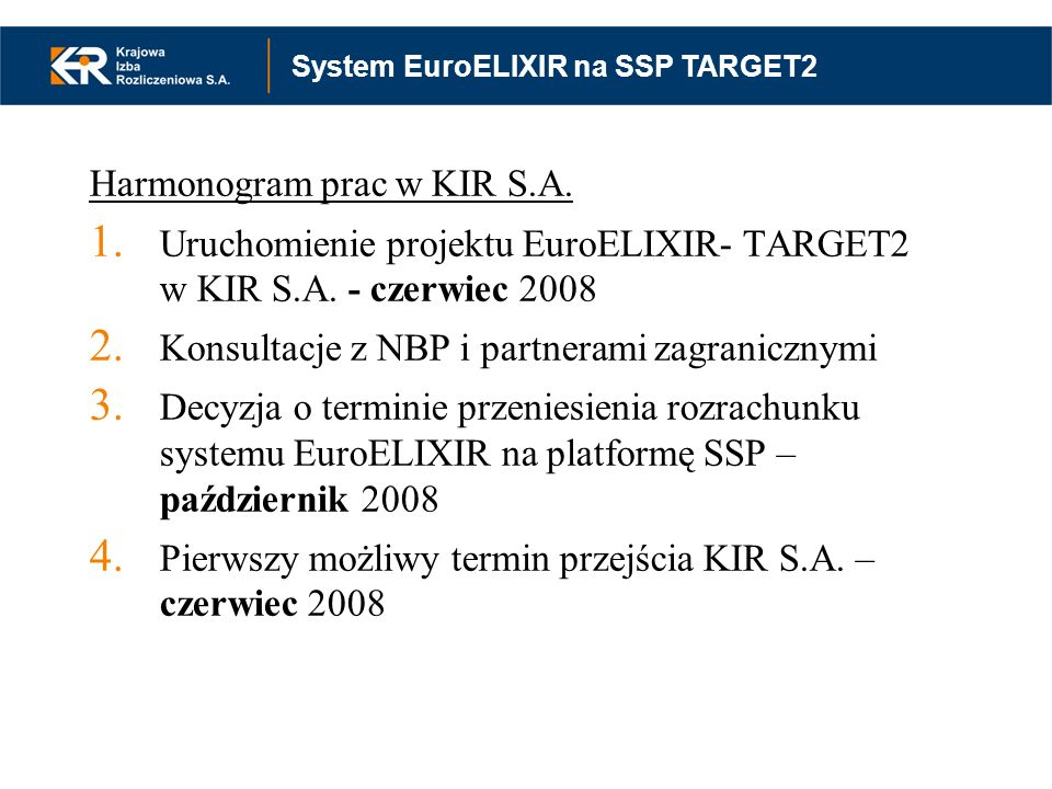 Harmonogram prac w KIR S.A. 1. Uruchomienie projektu EuroELIXIR- TARGET2 w KIR S.A. - czerwiec 2008 2. Konsultacje z NBP i partnerami zagranicznymi 3.