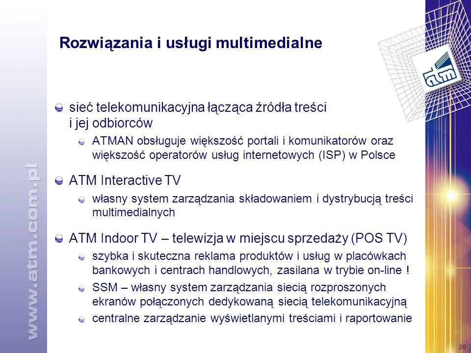 20 Rozwiązania i usługi multimedialne sieć telekomunikacyjna łącząca źródła treści i jej odbiorców ATMAN obsługuje większość portali i komunikatorów oraz większość operatorów usług internetowych (ISP) w Polsce ATM Interactive TV własny system zarządzania składowaniem i dystrybucją treści multimedialnych ATM Indoor TV – telewizja w miejscu sprzedaży (POS TV) szybka i skuteczna reklama produktów i usług w placówkach bankowych i centrach handlowych, zasilana w trybie on-line .