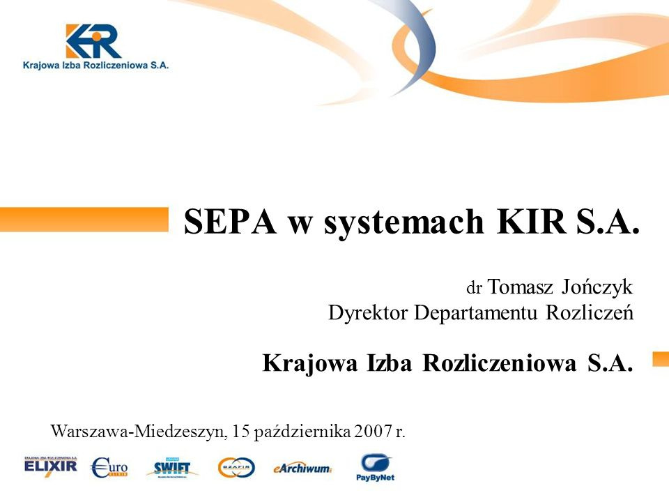 SEPA w systemach KIR S.A. dr Tomasz Jończyk Dyrektor Departamentu Rozliczeń Krajowa Izba Rozliczeniowa S.A. Warszawa-Miedzeszyn, 15 października 2007