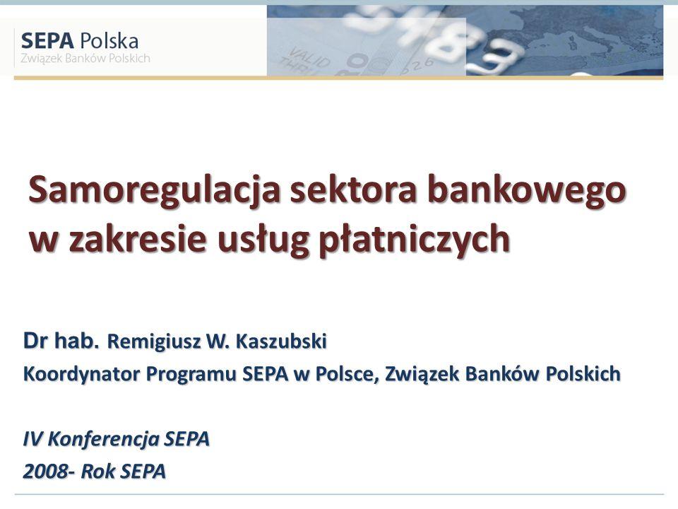 Samoregulacja sektora bankowego w zakresie usług płatniczych Dr hab. Remigiusz W. Kaszubski Koordynator Programu SEPA w Polsce, Związek Banków Polskic