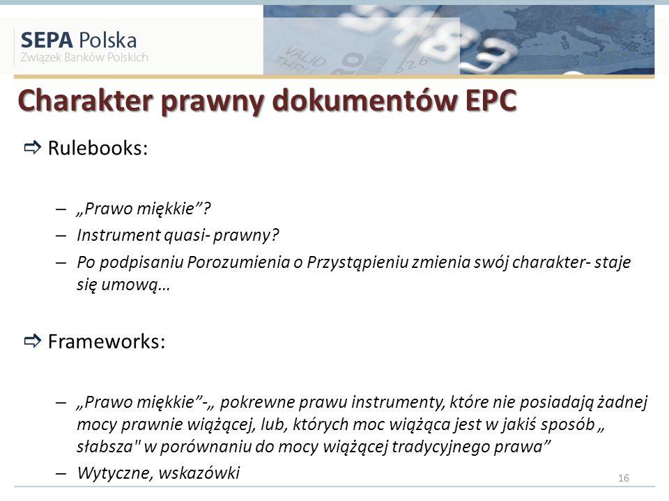 Charakter prawny dokumentów EPC Rulebooks: – Prawo miękkie? – Instrument quasi- prawny? – Po podpisaniu Porozumienia o Przystąpieniu zmienia swój char