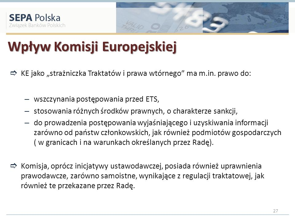 Wpływ Komisji Europejskiej KE jako strażniczka Traktatów i prawa wtórnego ma m.in. prawo do: – wszczynania postępowania przed ETS, – stosowania różnyc