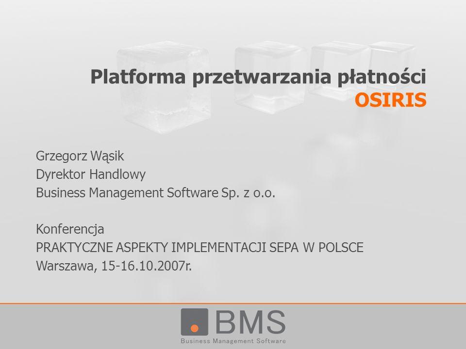 Platforma przetwarzania płatności OSIRIS Grzegorz Wąsik Dyrektor Handlowy Business Management Software Sp. z o.o. Konferencja PRAKTYCZNE ASPEKTY IMPLE
