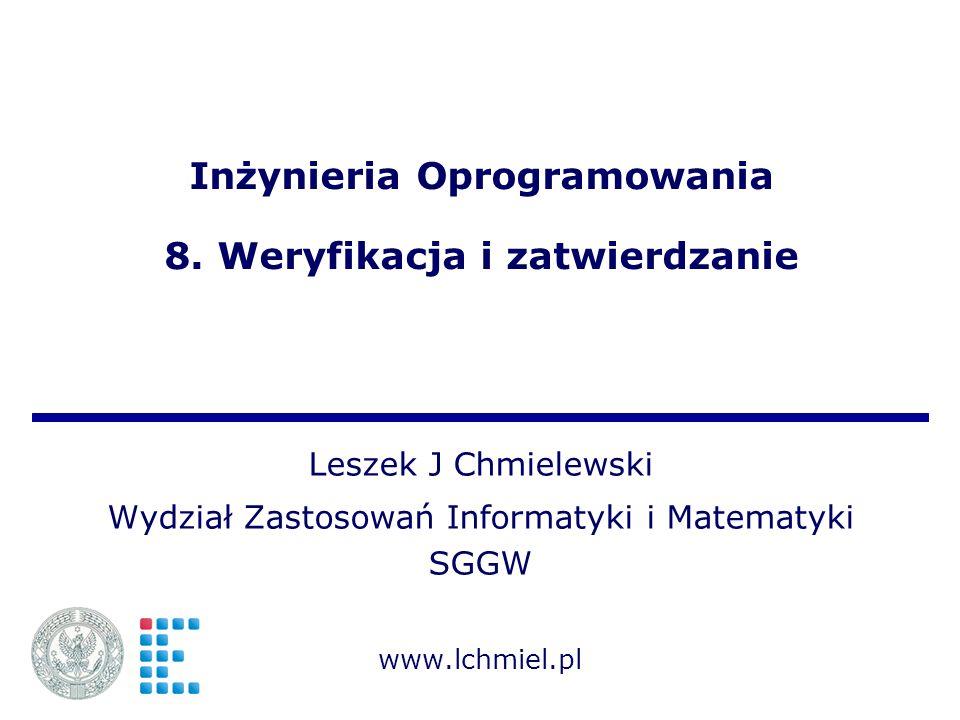Inżynieria Oprogramowania 8. Weryfikacja i zatwierdzanie Leszek J Chmielewski Wydział Zastosowań Informatyki i Matematyki SGGW www.lchmiel.pl