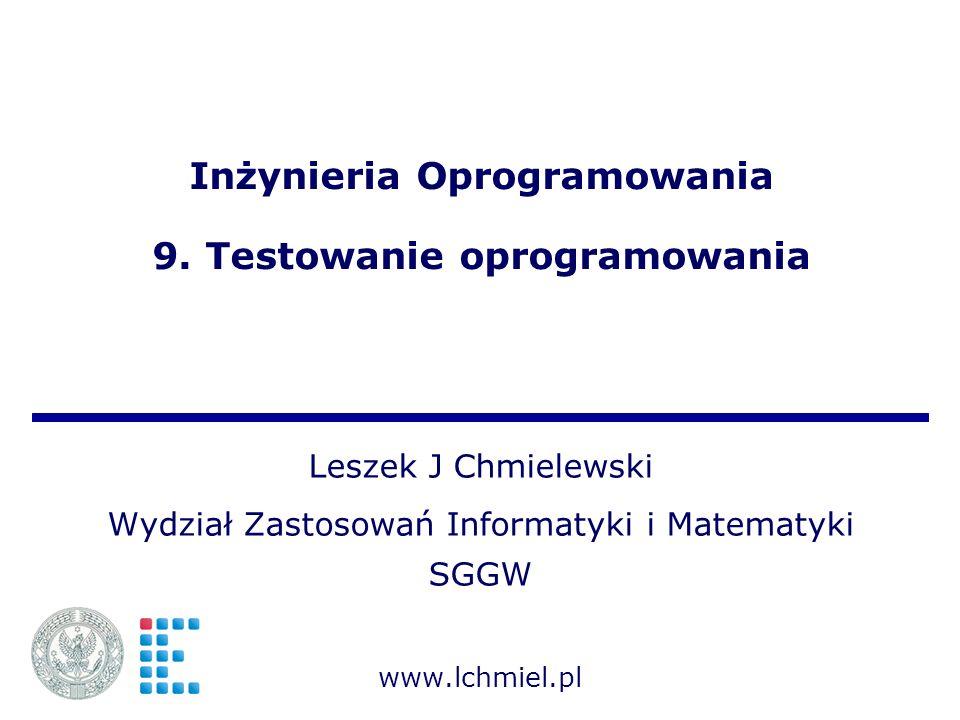 Inżynieria Oprogramowania 9. Testowanie oprogramowania Leszek J Chmielewski Wydział Zastosowań Informatyki i Matematyki SGGW www.lchmiel.pl