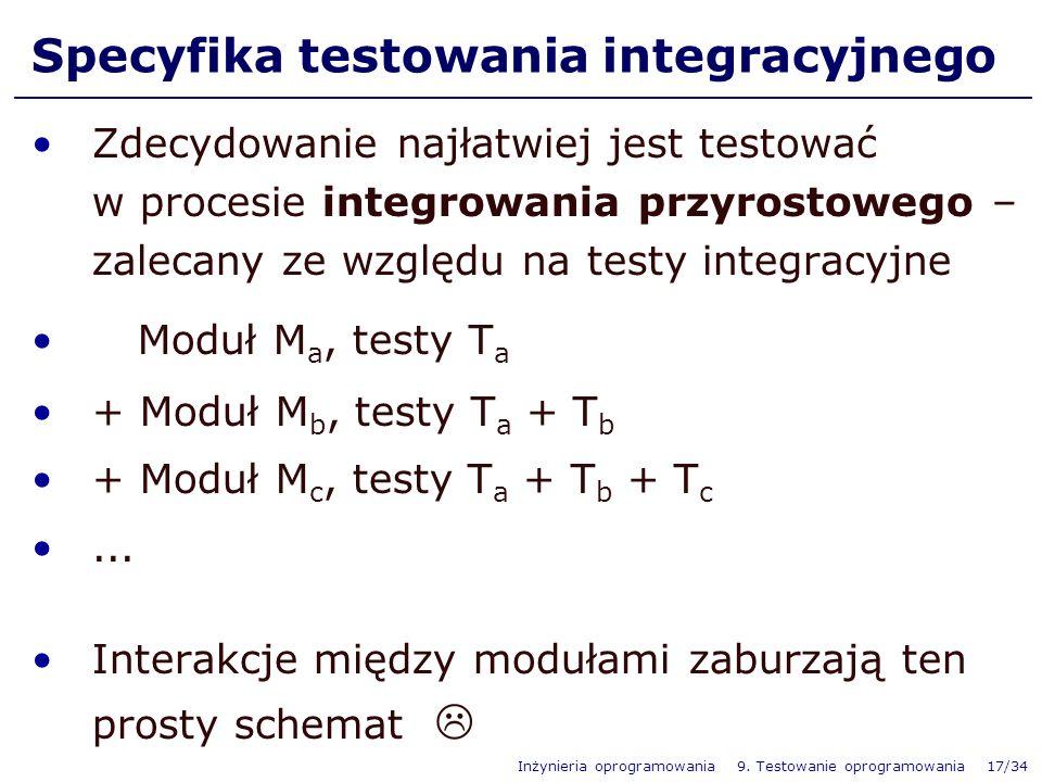 Inżynieria oprogramowania 9. Testowanie oprogramowania 17/34 Specyfika testowania integracyjnego Zdecydowanie najłatwiej jest testować w procesie inte