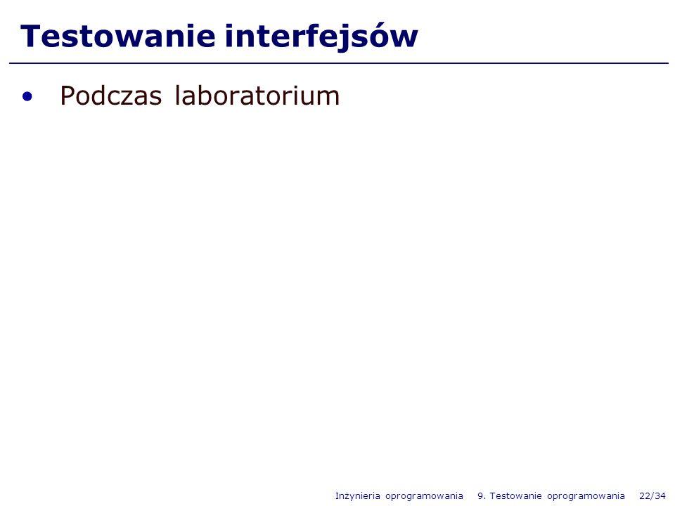 Inżynieria oprogramowania 9. Testowanie oprogramowania 22/34 Testowanie interfejsów Podczas laboratorium