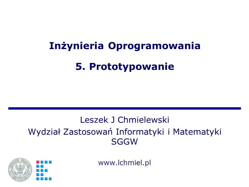 Inżynieria Oprogramowania 5. Prototypowanie Leszek J Chmielewski Wydział Zastosowań Informatyki i Matematyki SGGW www.lchmiel.pl
