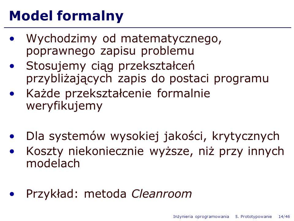 Inżynieria oprogramowania 5. Prototypowanie 14/46 Model formalny Wychodzimy od matematycznego, poprawnego zapisu problemu Stosujemy ciąg przekształceń