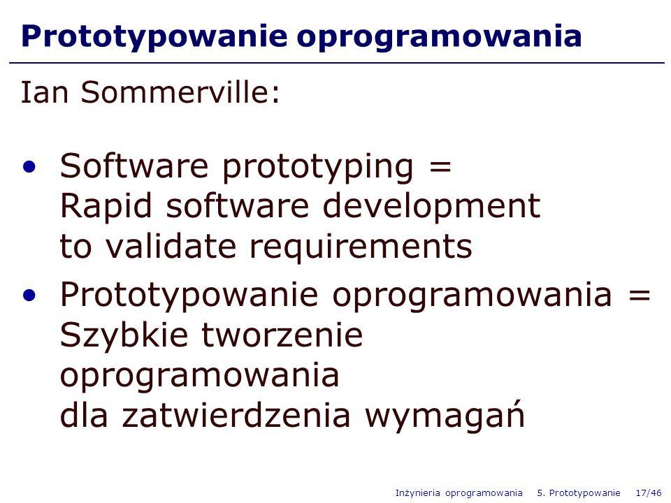 Inżynieria oprogramowania 5. Prototypowanie 17/46 Prototypowanie oprogramowania Ian Sommerville: Software prototyping = Rapid software development to