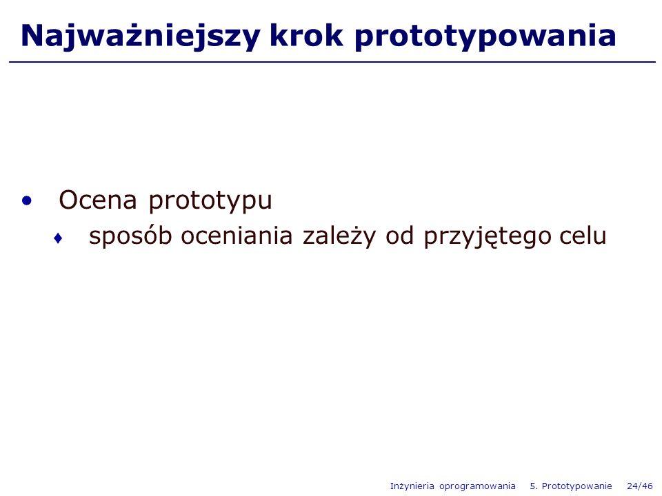Inżynieria oprogramowania 5. Prototypowanie 24/46 Najważniejszy krok prototypowania Ocena prototypu sposób oceniania zależy od przyjętego celu