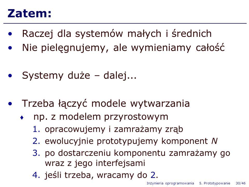 Inżynieria oprogramowania 5. Prototypowanie 30/46 Zatem: Raczej dla systemów małych i średnich Nie pielęgnujemy, ale wymieniamy całość Systemy duże –