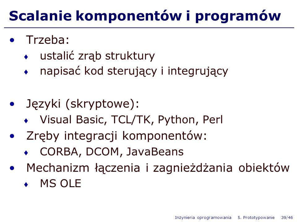 Inżynieria oprogramowania 5. Prototypowanie 39/46 Scalanie komponentów i programów Trzeba: ustalić zrąb struktury napisać kod sterujący i integrujący