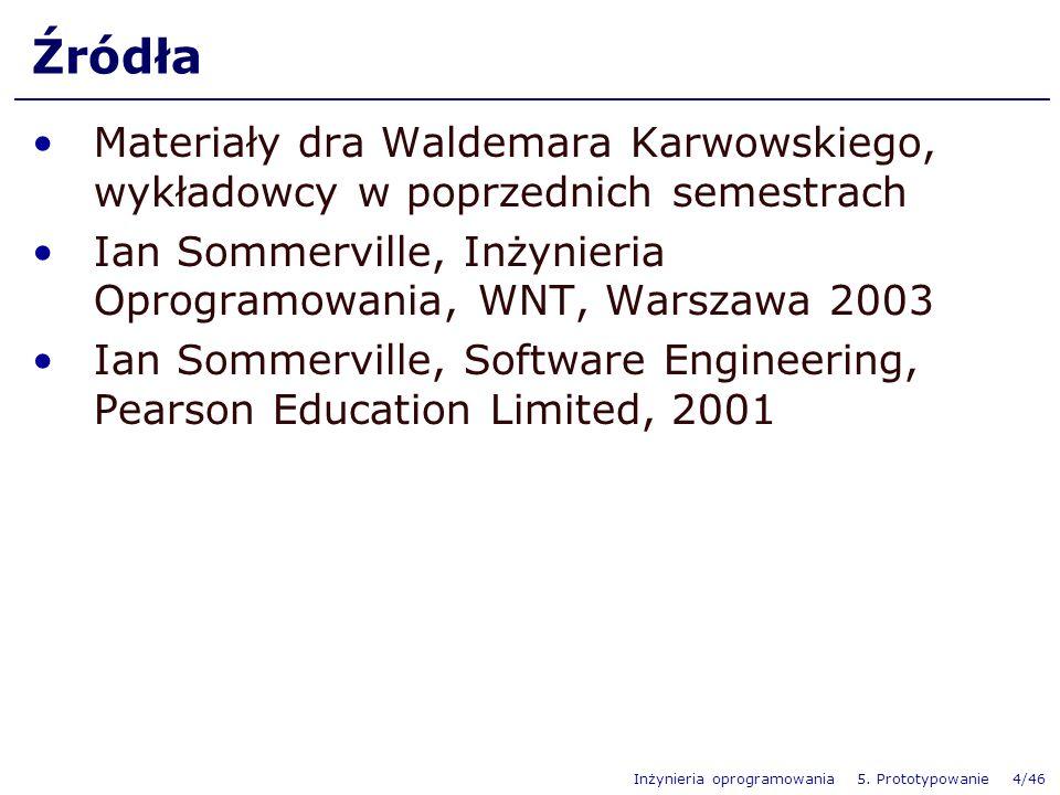 Inżynieria oprogramowania 5. Prototypowanie 4/46 Źródła Materiały dra Waldemara Karwowskiego, wykładowcy w poprzednich semestrach Ian Sommerville, Inż
