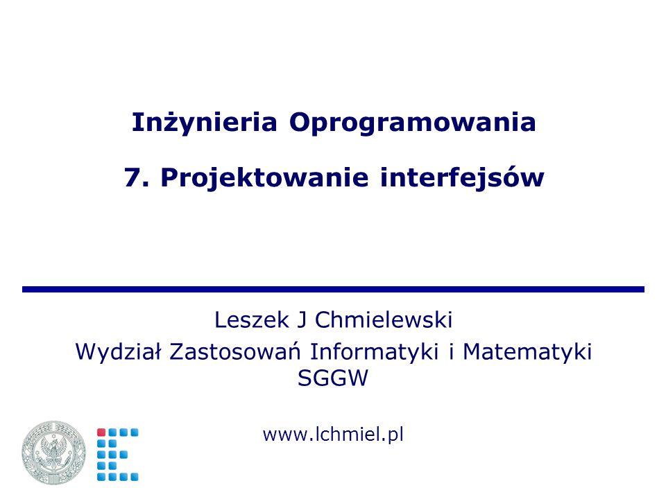 Inżynieria Oprogramowania 7. Projektowanie interfejsów Leszek J Chmielewski Wydział Zastosowań Informatyki i Matematyki SGGW www.lchmiel.pl