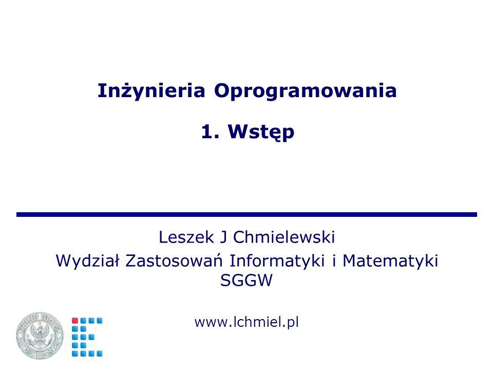 Inżynieria Oprogramowania 1. Wstęp Leszek J Chmielewski Wydział Zastosowań Informatyki i Matematyki SGGW www.lchmiel.pl