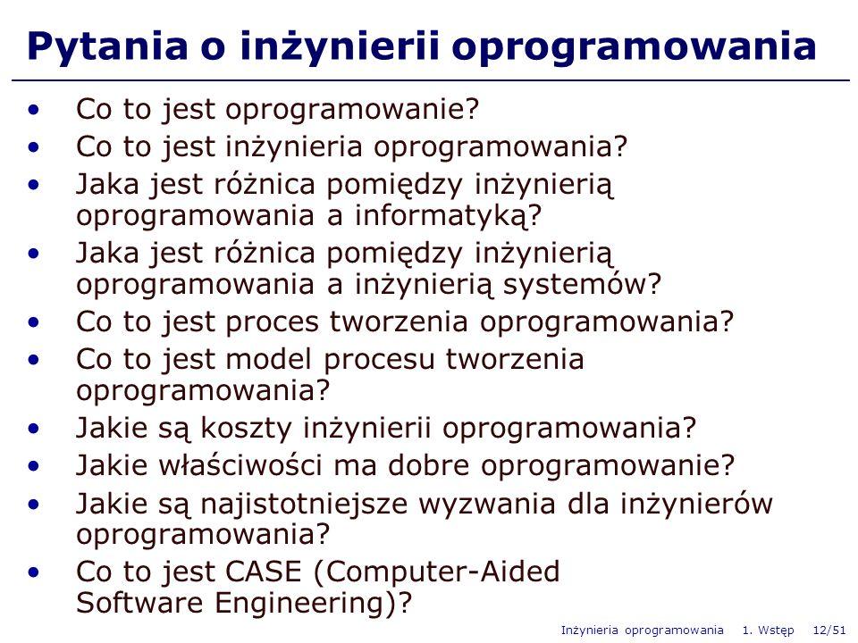 Inżynieria oprogramowania 1. Wstęp 12/51 Pytania o inżynierii oprogramowania Co to jest oprogramowanie? Co to jest inżynieria oprogramowania? Jaka jes