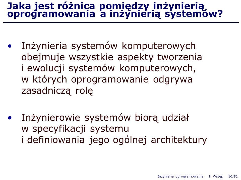 Inżynieria oprogramowania 1. Wstęp 16/51 Jaka jest różnica pomiędzy inżynierią oprogramowania a inżynierią systemów? Inżynieria systemów komputerowych