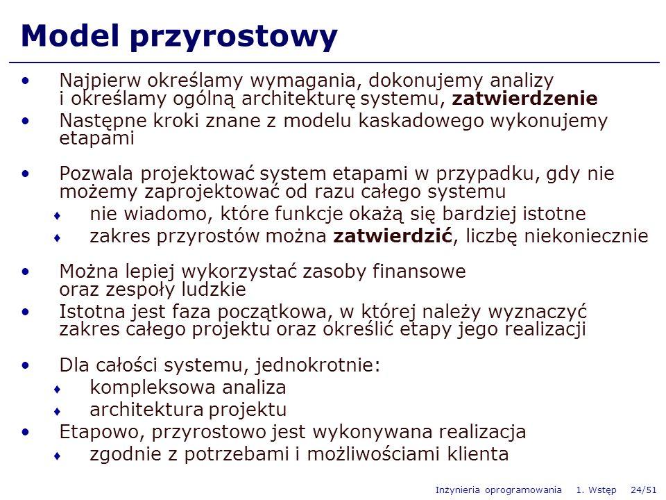 Inżynieria oprogramowania 1. Wstęp 24/51 Model przyrostowy Najpierw określamy wymagania, dokonujemy analizy i określamy ogólną architekturę systemu, z