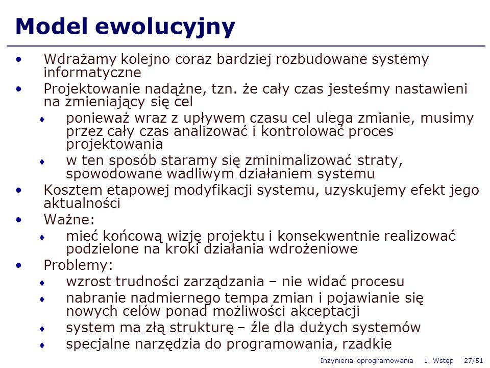 Inżynieria oprogramowania 1. Wstęp 27/51 Model ewolucyjny Wdrażamy kolejno coraz bardziej rozbudowane systemy informatyczne Projektowanie nadążne, tzn