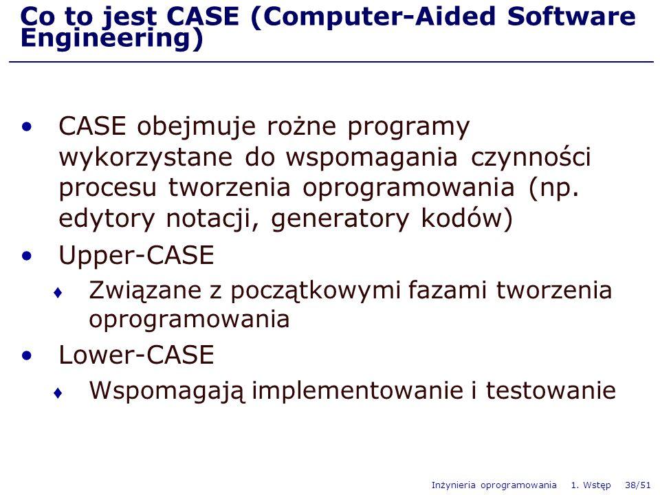 Inżynieria oprogramowania 1. Wstęp 38/51 Co to jest CASE (Computer-Aided Software Engineering) CASE obejmuje rożne programy wykorzystane do wspomagani