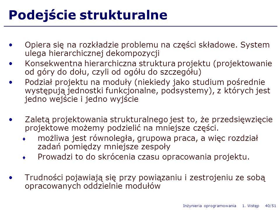 Inżynieria oprogramowania 1. Wstęp 40/51 Podejście strukturalne Opiera się na rozkładzie problemu na części składowe. System ulega hierarchicznej deko