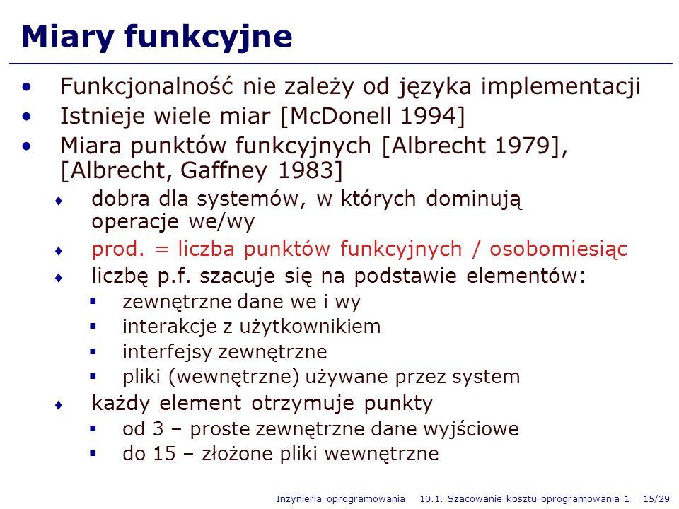 Inżynieria oprogramowania 10.1. Szacowanie kosztu oprogramowania 1 15/29 Miary funkcyjne Funkcjonalność nie zależy od języka implementacji Istnieje wi