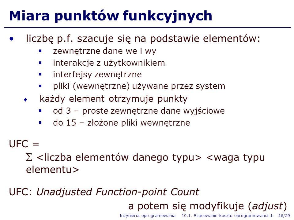 Inżynieria oprogramowania 10.1. Szacowanie kosztu oprogramowania 1 16/29 Miara punktów funkcyjnych liczbę p.f. szacuje się na podstawie elementów: zew