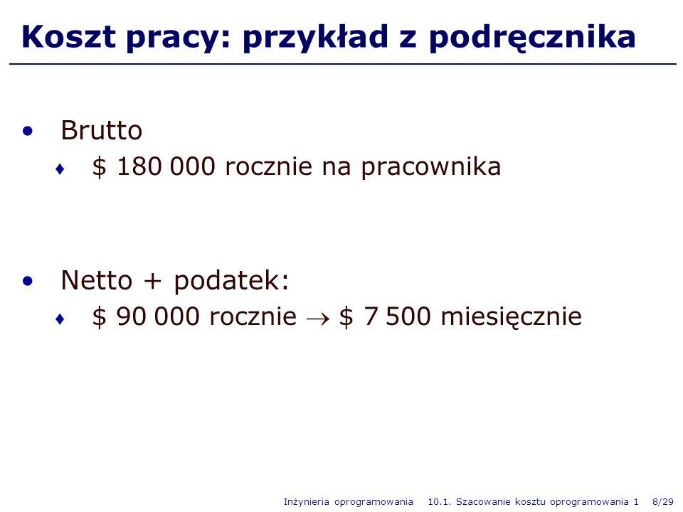 Inżynieria oprogramowania 10.1. Szacowanie kosztu oprogramowania 1 8/29 Koszt pracy: przykład z podręcznika Brutto $ 180 000 rocznie na pracownika Net